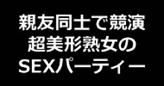 盗撮AV:★親友同士で競演 超美形熟女のSEXパーティー!!:無毛まんこ